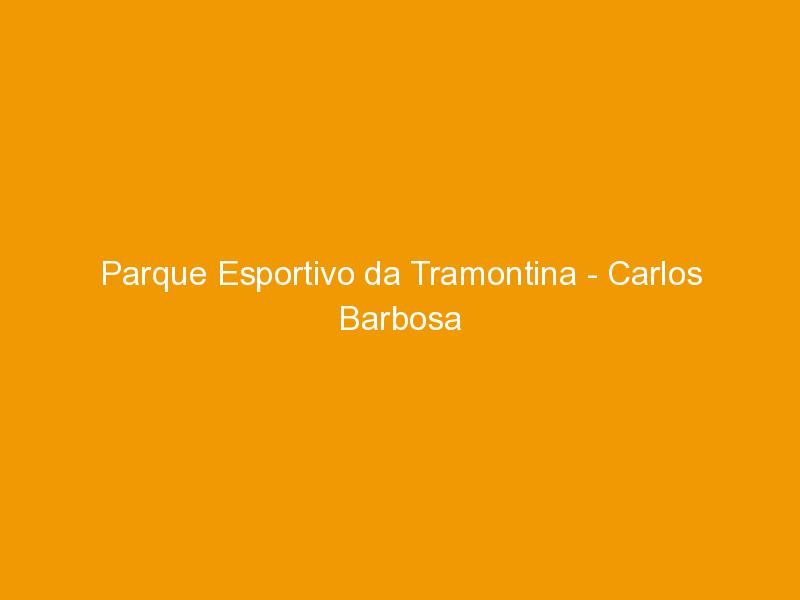 Parque Esportivo da Tramontina – Carlos Barbosa -RS