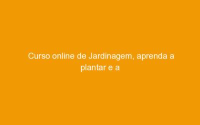 Curso online de Jardinagem, aprenda a plantar e a cuidar das plantas